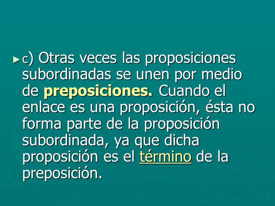 c) Otras veces las proposiciones subordinadas se unen por medio de preposiciones.