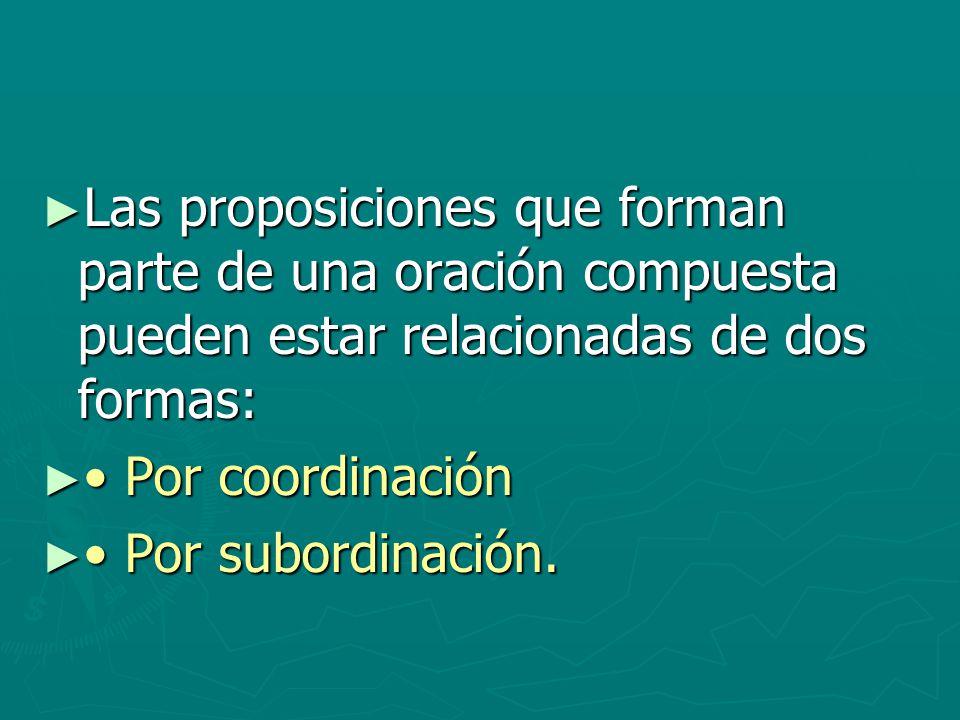 Las proposiciones que forman parte de una oración compuesta pueden estar relacionadas de dos formas: