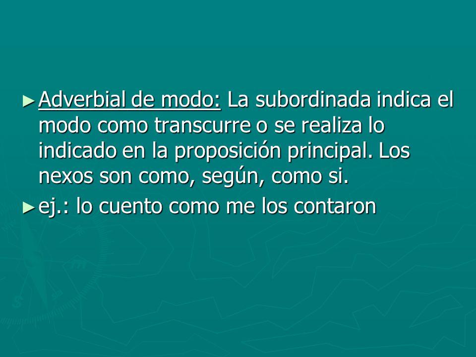 Adverbial de modo: La subordinada indica el modo como transcurre o se realiza lo indicado en la proposición principal. Los nexos son como, según, como si.