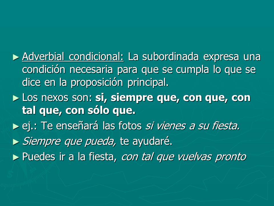 Adverbial condicional: La subordinada expresa una condición necesaria para que se cumpla lo que se dice en la proposición principal.