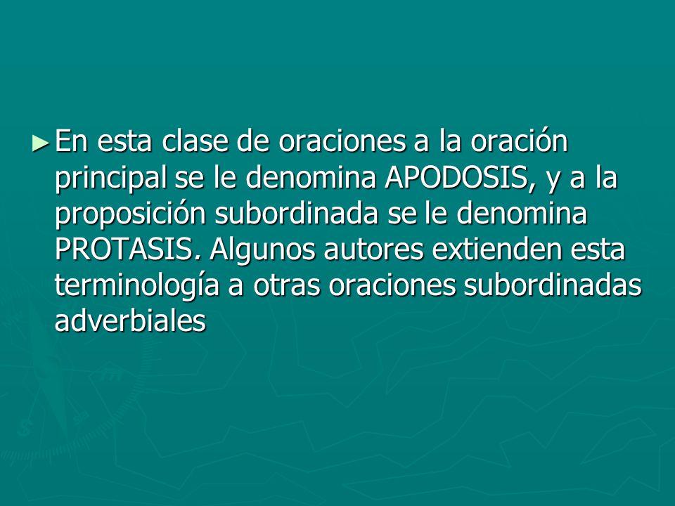 En esta clase de oraciones a la oración principal se le denomina APODOSIS, y a la proposición subordinada se le denomina PROTASIS.