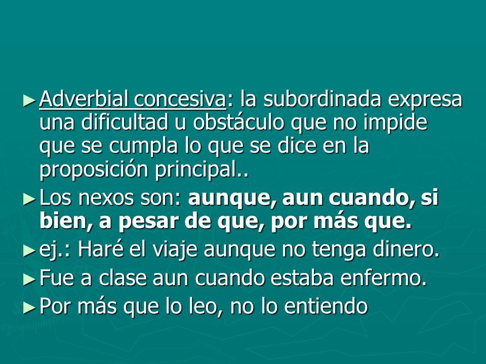 Adverbial concesiva: la subordinada expresa una dificultad u obstáculo que no impide que se cumpla lo que se dice en la proposición principal..