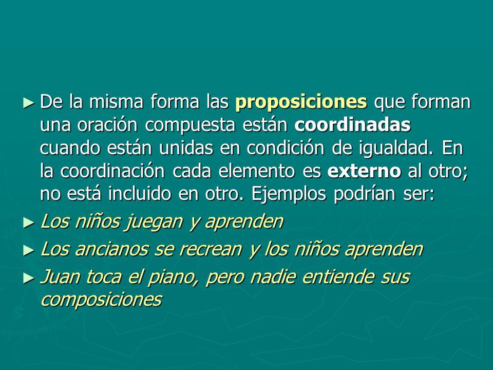 De la misma forma las proposiciones que forman una oración compuesta están coordinadas cuando están unidas en condición de igualdad. En la coordinación cada elemento es externo al otro; no está incluido en otro. Ejemplos podrían ser: