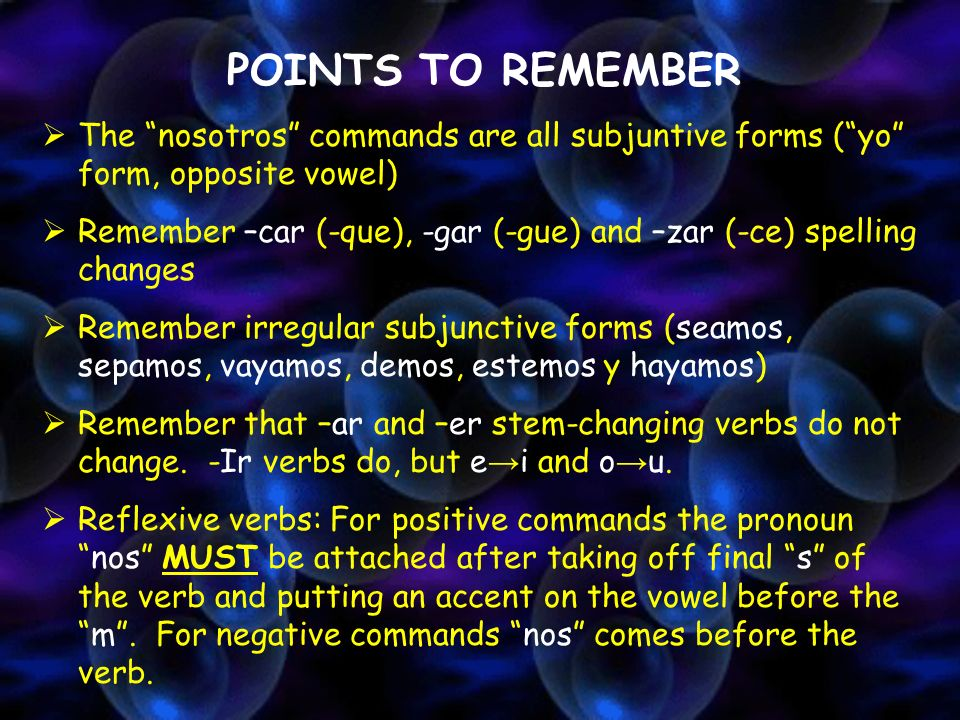 POINTS TO REMEMBERThe nosotros commands are all subjuntive forms ( yo form, opposite vowel)