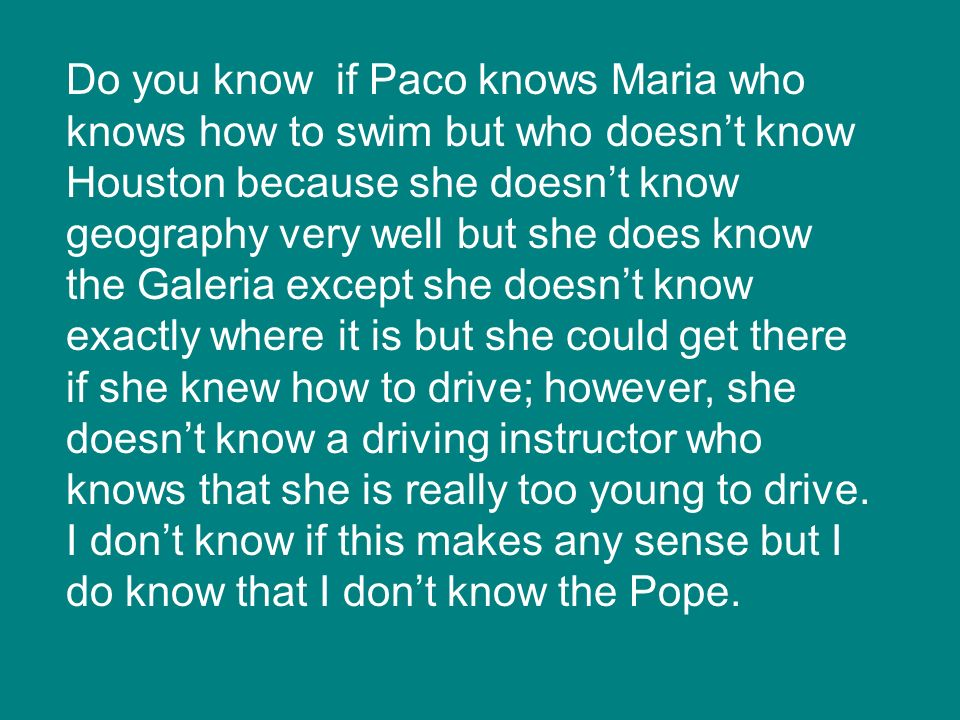Do you know if Paco knows Maria who knows how to swim but who doesn't know Houston because she doesn't know geography very well but she does know the Galeria except she doesn't know exactly where it is but she could get there if she knew how to drive; however, she doesn't know a driving instructor who knows that she is really too young to drive.