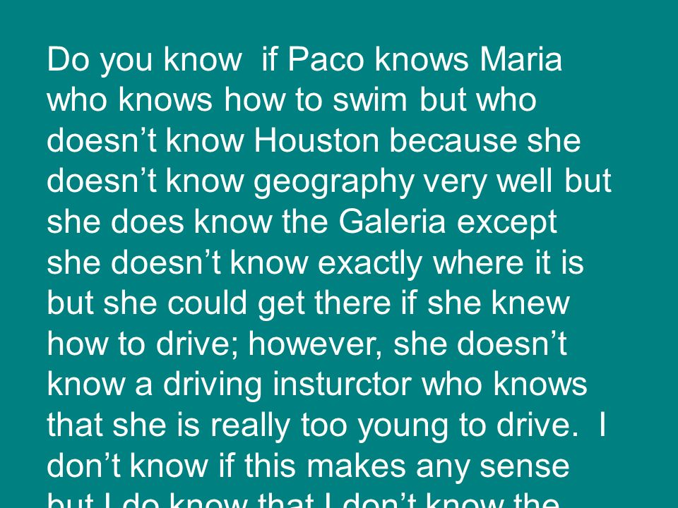 Do you know if Paco knows Maria who knows how to swim but who doesn't know Houston because she doesn't know geography very well but she does know the Galeria except she doesn't know exactly where it is but she could get there if she knew how to drive; however, she doesn't know a driving insturctor who knows that she is really too young to drive.