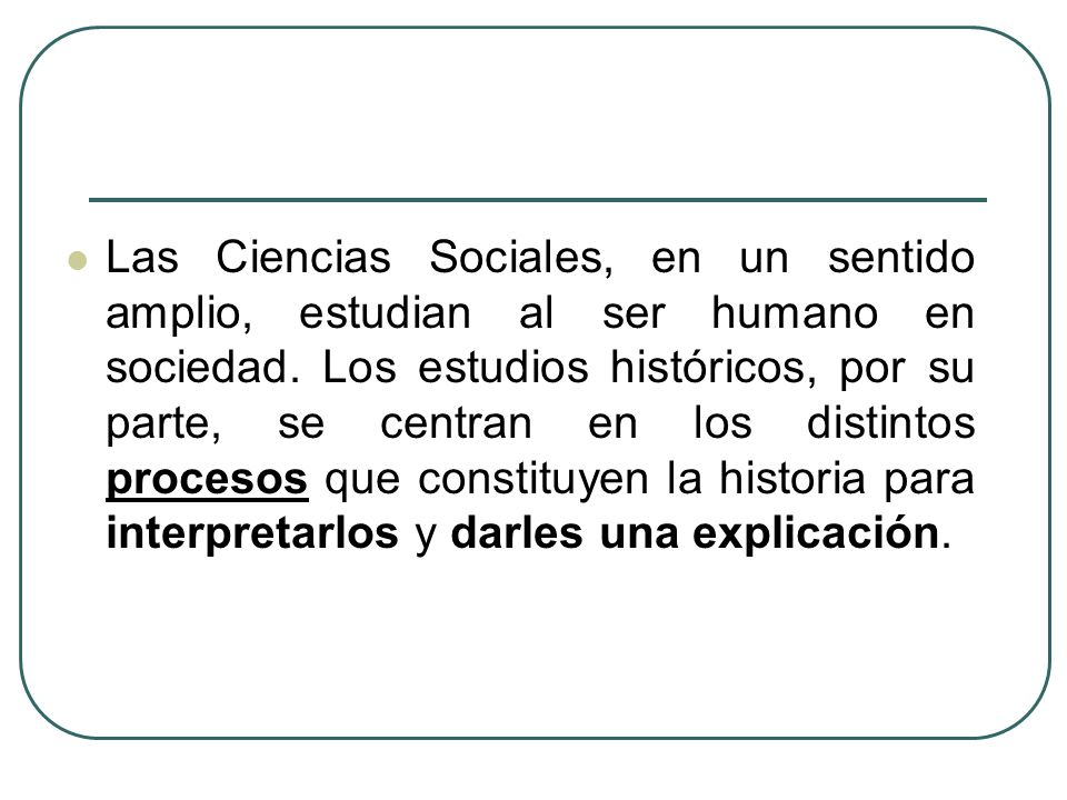 Las Ciencias Sociales, en un sentido amplio, estudian al ser humano en sociedad.