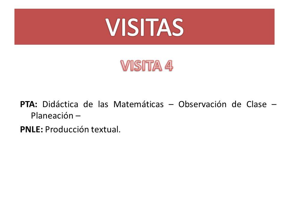 VISITAS VISITA 4. PTA: Didáctica de las Matemáticas – Observación de Clase – Planeación – PNLE: Producción textual.