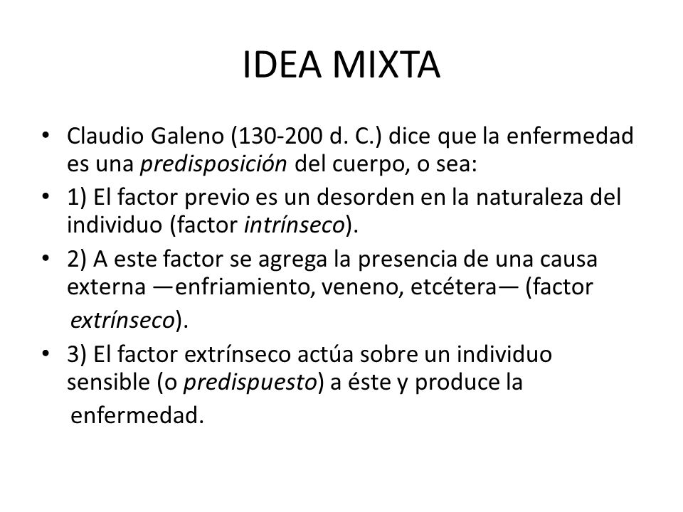 IDEA MIXTA Claudio Galeno (130-200 d. C.) dice que la enfermedad es una predisposición del cuerpo, o sea: