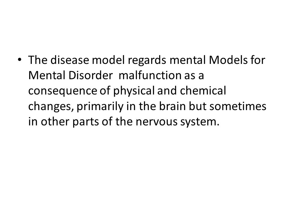 The disease model regards mental Models for Mental Disorder malfunction as a consequence of physical and chemical changes, primarily in the brain but sometimes in other parts of the nervous system.