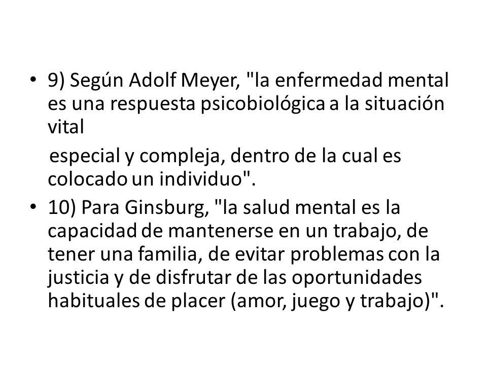9) Según Adolf Meyer, la enfermedad mental es una respuesta psicobiológica a la situación vital