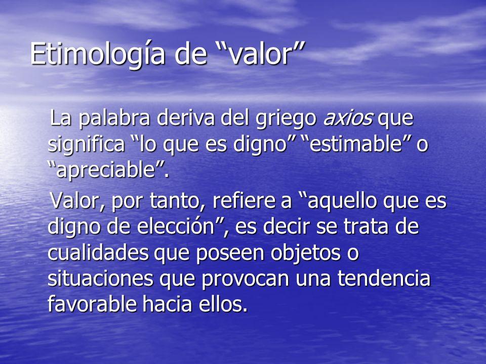 Etimología de valor La palabra deriva del griego axios que significa lo que es digno estimable o apreciable .