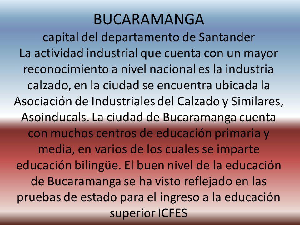 BUCARAMANGA capital del departamento de Santander La actividad industrial que cuenta con un mayor reconocimiento a nivel nacional es la industria calzado, en la ciudad se encuentra ubicada la Asociación de Industriales del Calzado y Similares, Asoinducals.
