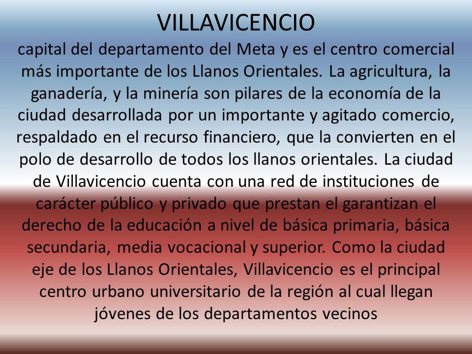VILLAVICENCIO capital del departamento del Meta y es el centro comercial más importante de los Llanos Orientales.