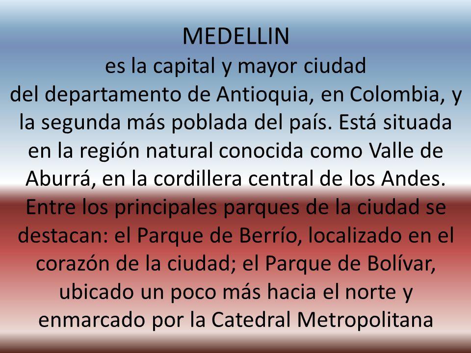 MEDELLIN es la capital y mayor ciudad del departamento de Antioquia, en Colombia, y la segunda más poblada del país. Está situada en la región natural conocida como Valle de Aburrá, en la cordillera central de los Andes.
