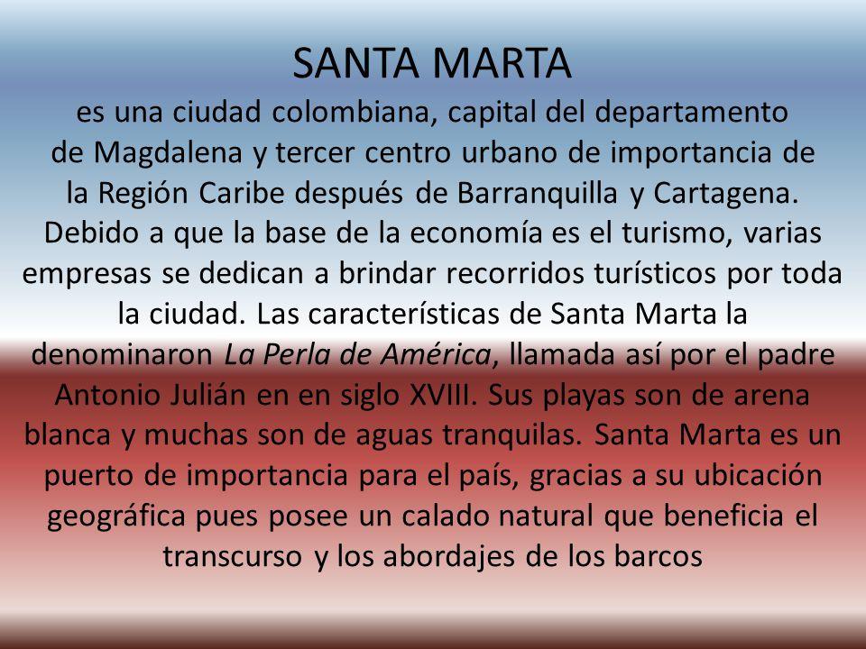 SANTA MARTA es una ciudad colombiana, capital del departamento de Magdalena y tercer centro urbano de importancia de la Región Caribe después de Barranquilla y Cartagena.