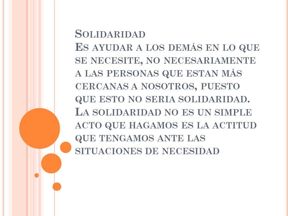 Solidaridad Es ayudar a los demás en lo que se necesite, no necesariamente a las personas que estan más cercanas a nosotros, puesto que esto no seria solidaridad.
