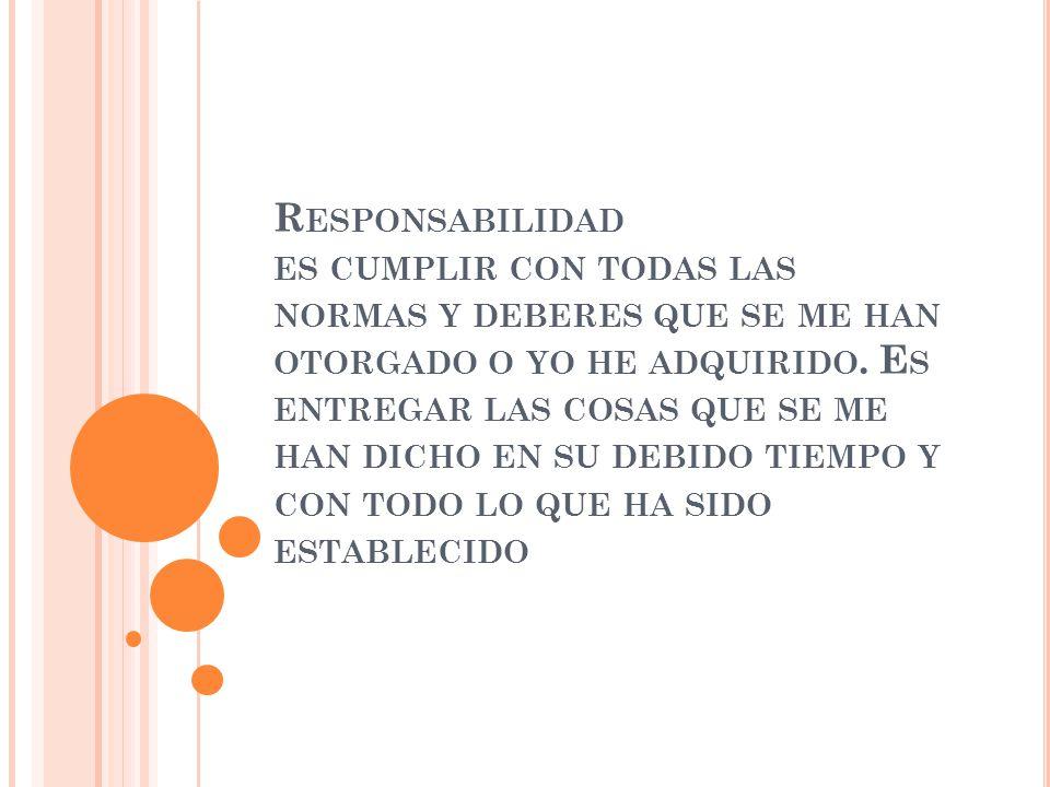 Responsabilidad es cumplir con todas las normas y deberes que se me han otorgado o yo he adquirido.