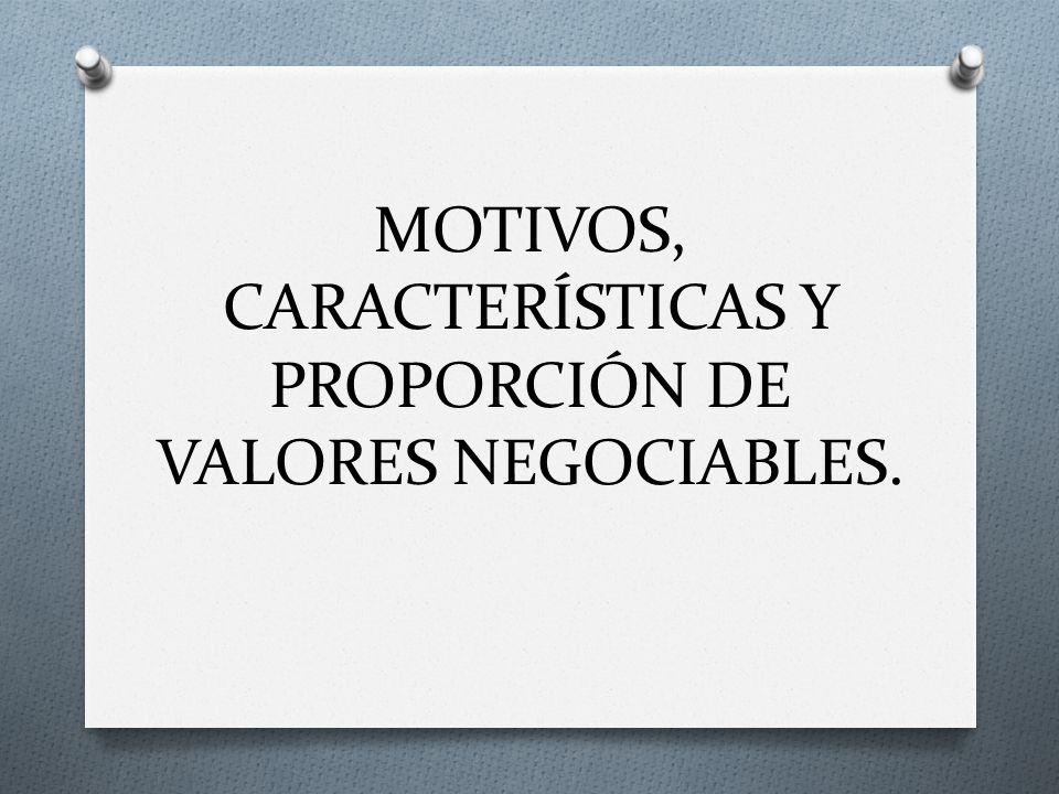 MOTIVOS, CARACTERÍSTICAS Y PROPORCIÓN DE VALORES NEGOCIABLES.
