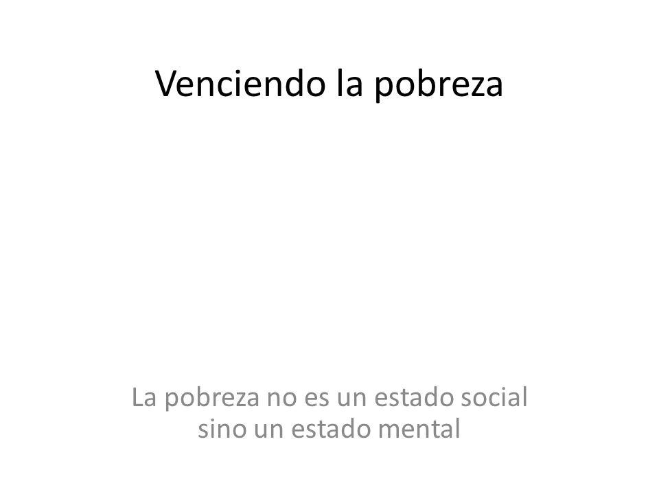 La pobreza no es un estado social sino un estado mental