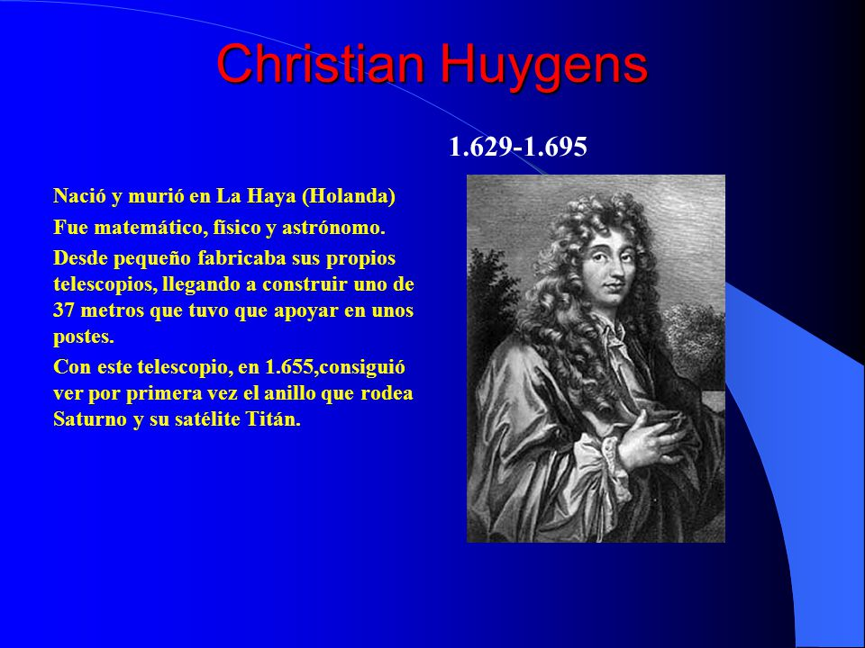 Christian Huygens 1.629-1.695 Nació y murió en La Haya (Holanda)
