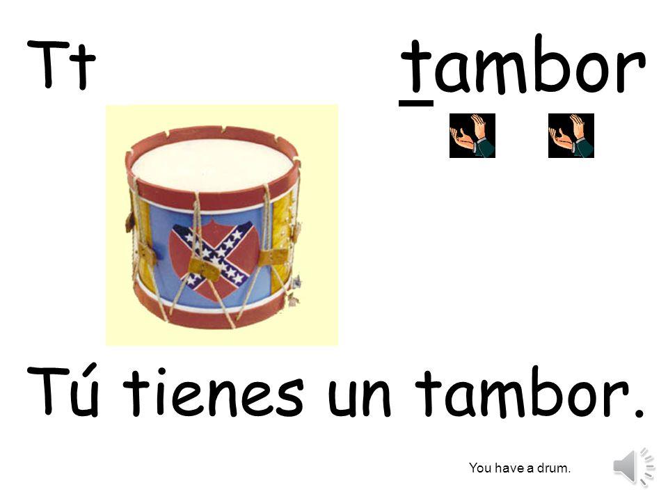 tambor Tt Tú tienes un tambor. You have a drum.