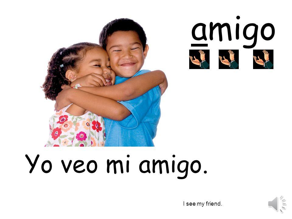 amigo Yo veo mi amigo. I see my friend.