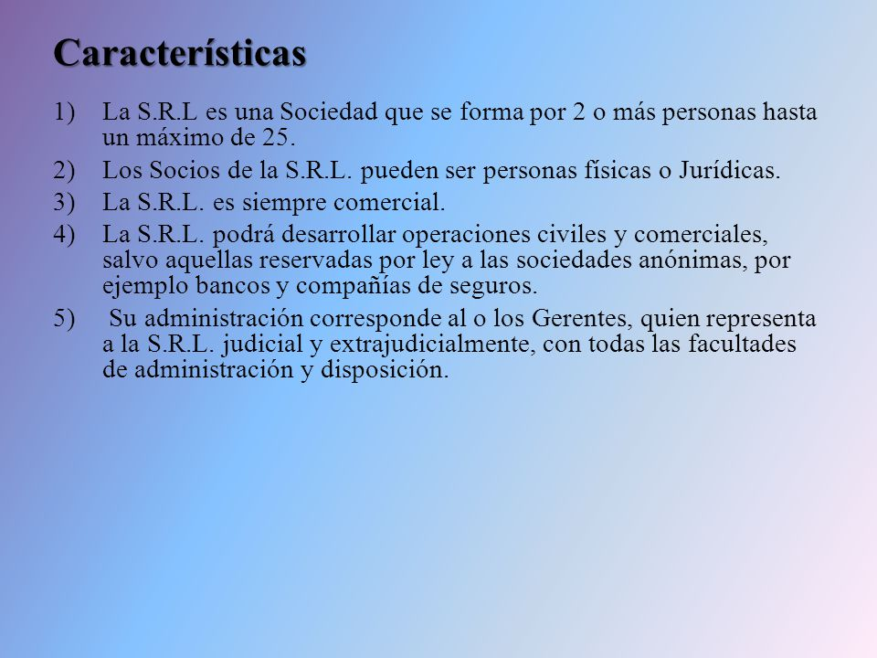 Características La S.R.L es una Sociedad que se forma por 2 o más personas hasta un máximo de 25.