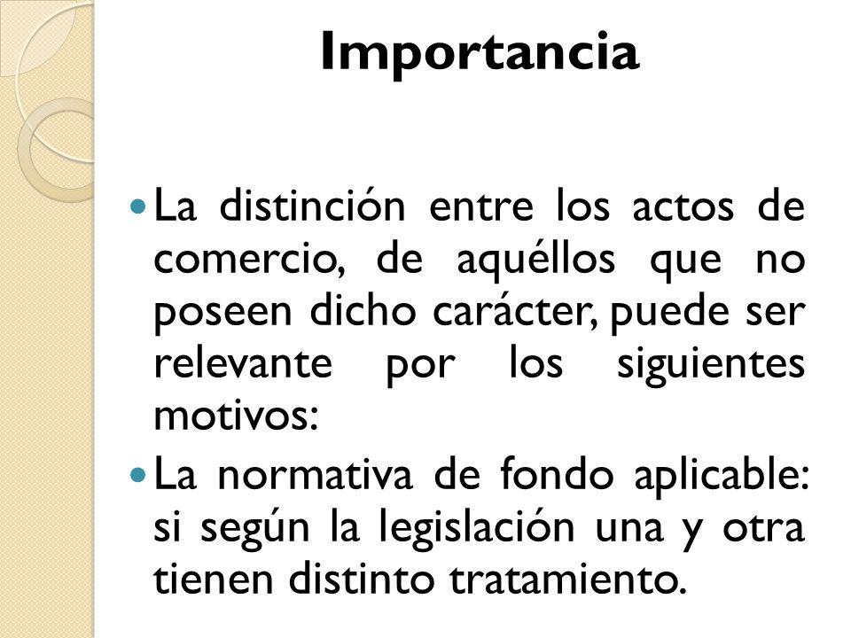 Importancia La distinción entre los actos de comercio, de aquéllos que no poseen dicho carácter, puede ser relevante por los siguientes motivos: