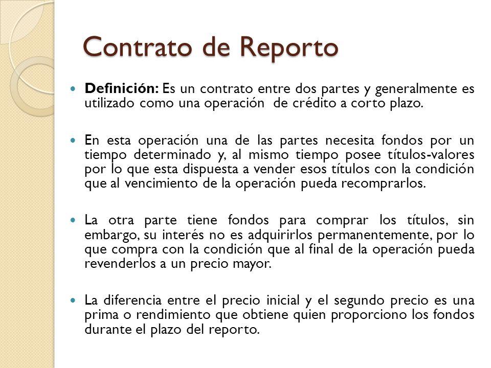 Contrato de Reporto Definición: Es un contrato entre dos partes y generalmente es utilizado como una operación de crédito a corto plazo.