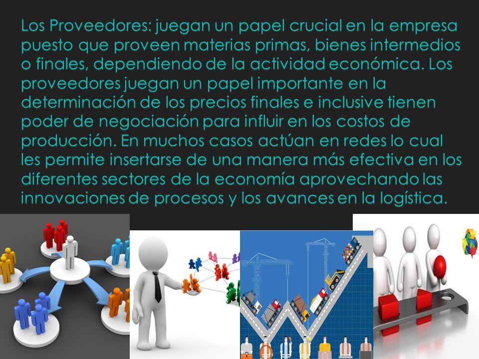 Los Proveedores: juegan un papel crucial en la empresa puesto que proveen materias primas, bienes intermedios o finales, dependiendo de la actividad económica.