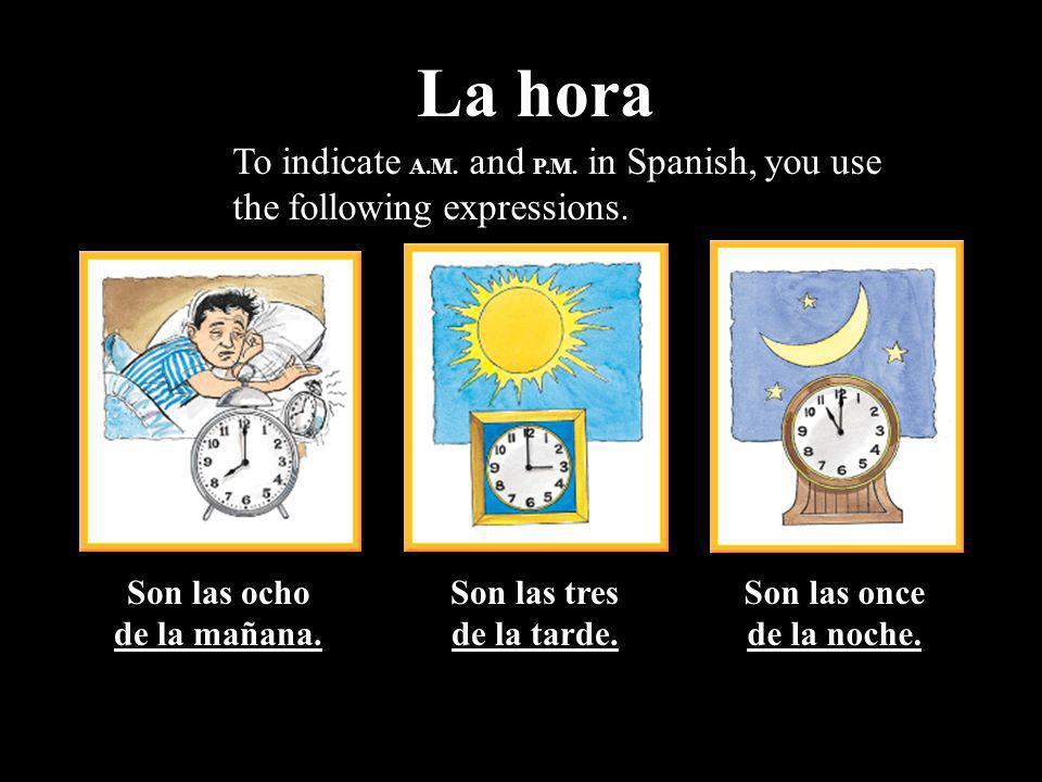 La horaTo indicate A.M. and P.M. in Spanish, you use the following expressions. Son las ocho. de la mañana.