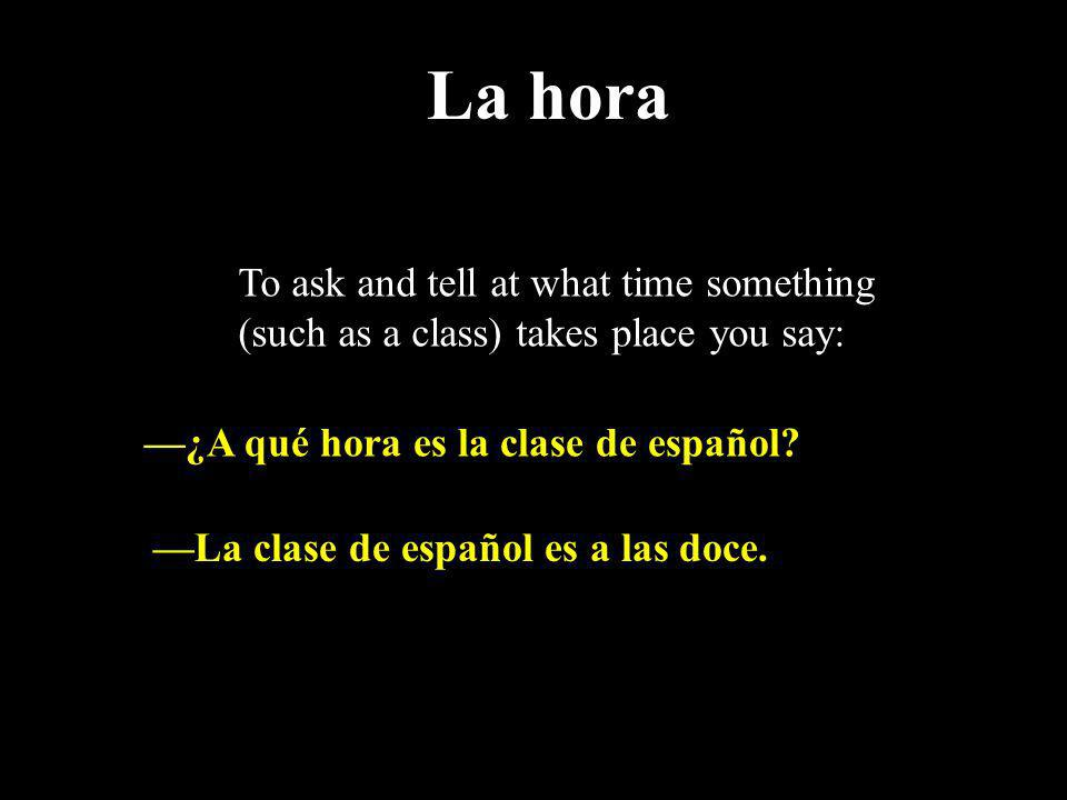 La hora To ask and tell at what time something (such as a class) takes place you say: —¿A qué hora es la clase de español