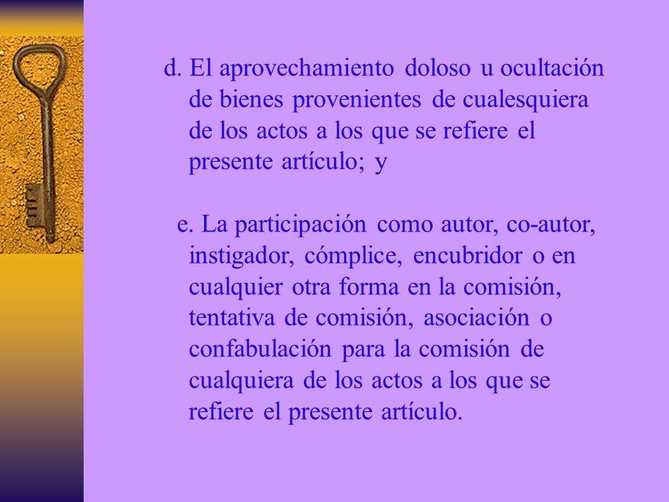 d. El aprovechamiento doloso u ocultación de bienes provenientes de cualesquiera de los actos a los que se refiere el presente artículo; y