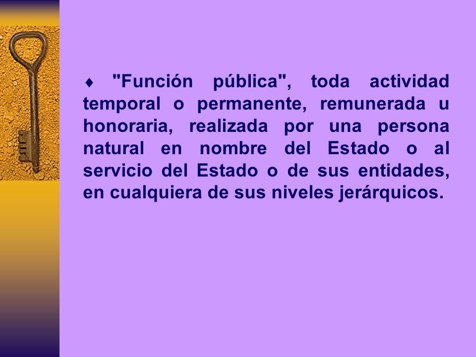 Función pública , toda actividad temporal o permanente, remunerada u honoraria, realizada por una persona natural en nombre del Estado o al servicio del Estado o de sus entidades, en cualquiera de sus niveles jerárquicos.