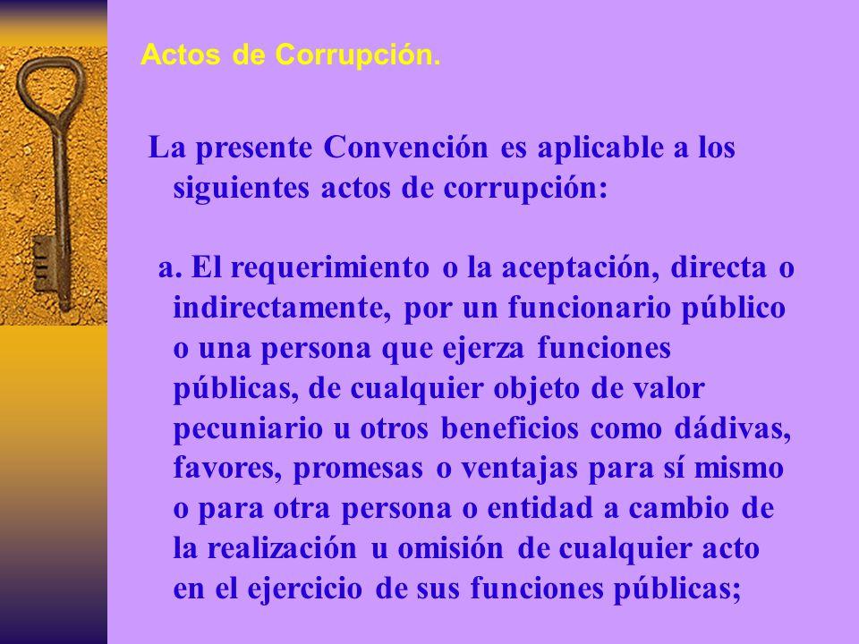 Actos de Corrupción. La presente Convención es aplicable a los siguientes actos de corrupción: