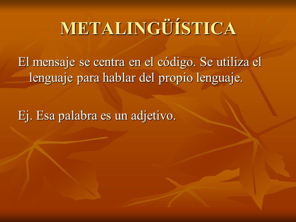 METALINGÜÍSTICA El mensaje se centra en el código. Se utiliza el lenguaje para hablar del propio lenguaje.