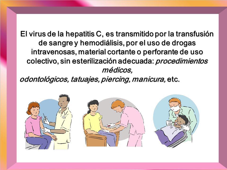 El virus de la hepatitis C, es transmitido por la transfusión de sangre y hemodiálisis, por el uso de drogas intravenosas, material cortante o perforante de uso colectivo, sin esterilización adecuada: procedimientos médicos,