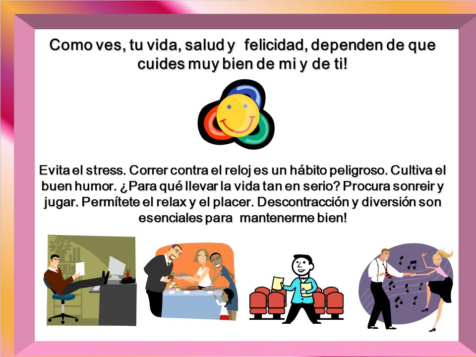 Como ves, tu vida, salud y felicidad, dependen de que cuides muy bien de mi y de ti!