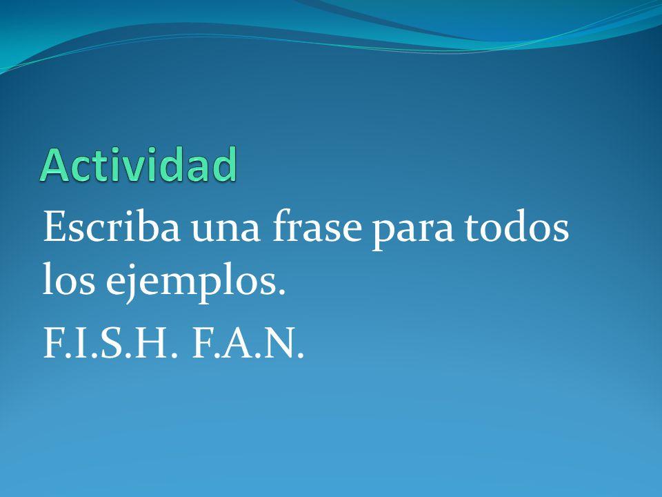 Actividad Escriba una frase para todos los ejemplos. F.I.S.H. F.A.N.
