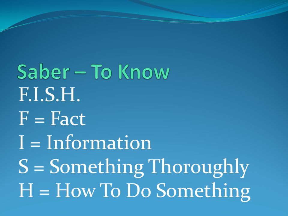 Saber – To Know F.I.S.H. F = Fact I = Information