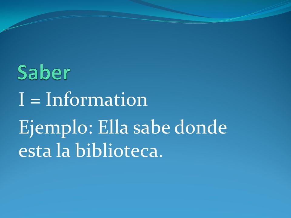 Saber I = Information Ejemplo: Ella sabe donde esta la biblioteca.