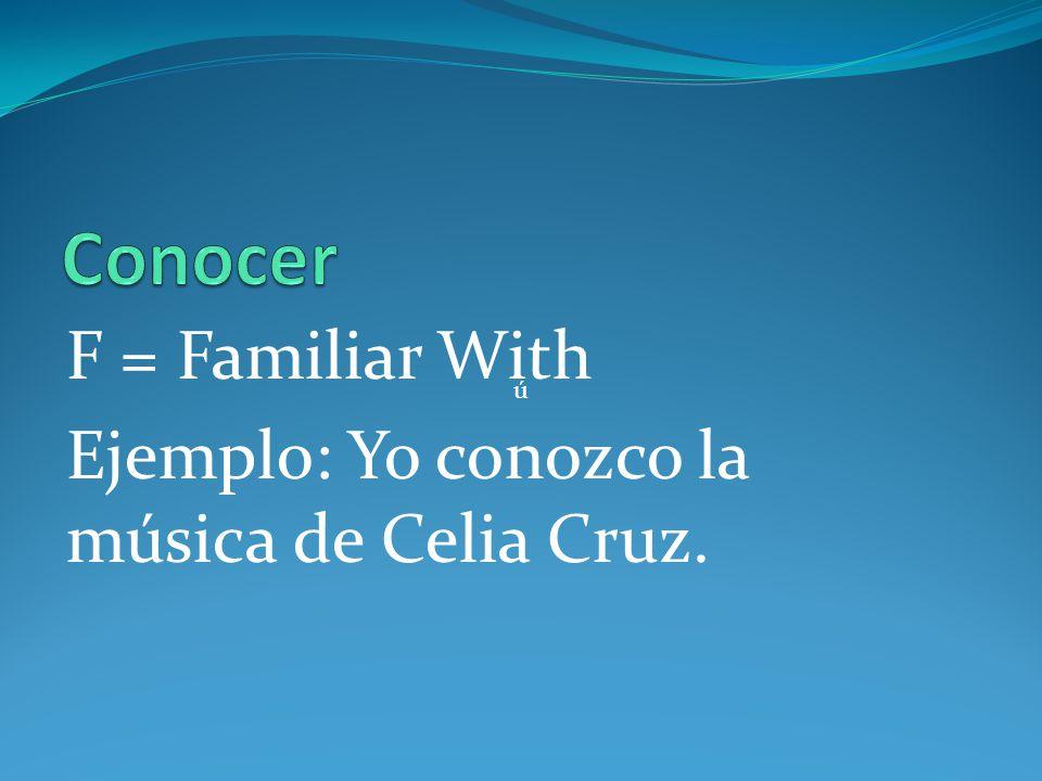 Conocer F = Familiar With Ejemplo: Yo conozco la música de Celia Cruz.