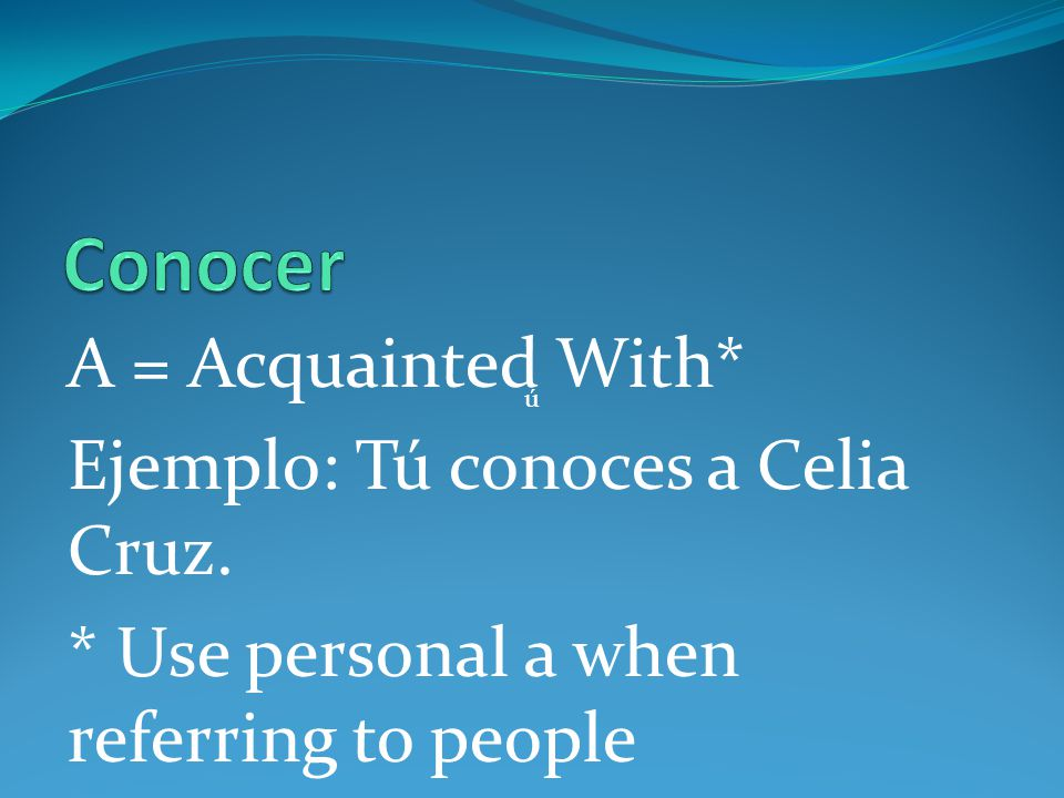 Conocer A = Acquainted With* Ejemplo: Tú conoces a Celia Cruz.