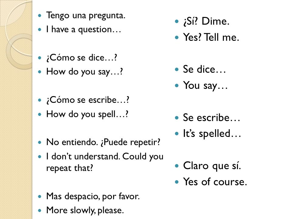 ¿Sí Dime. Yes Tell me. Se dice… You say… Se escribe… It's spelled…