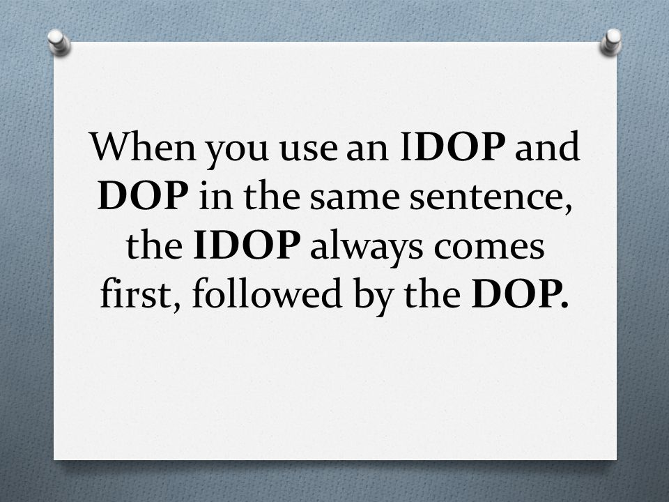 When you use an IDOP and DOP in the same sentence, the IDOP always comes first, followed by the DOP.