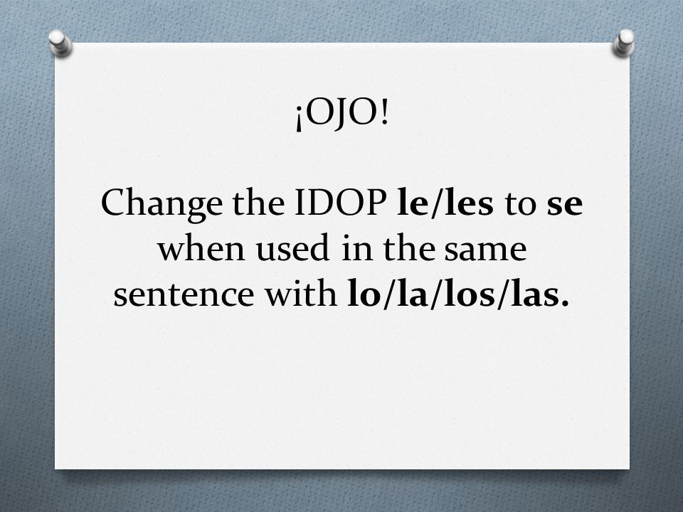 ¡OJO! Change the IDOP le/les to se when used in the same sentence with lo/la/los/las.