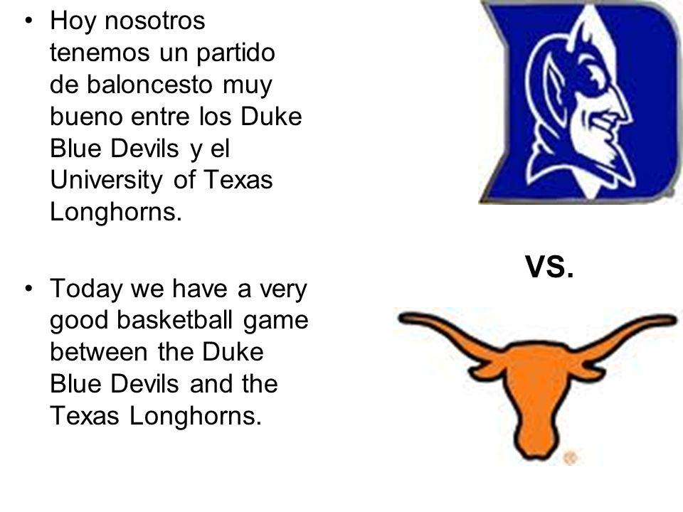 Hoy nosotros tenemos un partido de baloncesto muy bueno entre los Duke Blue Devils y el University of Texas Longhorns.