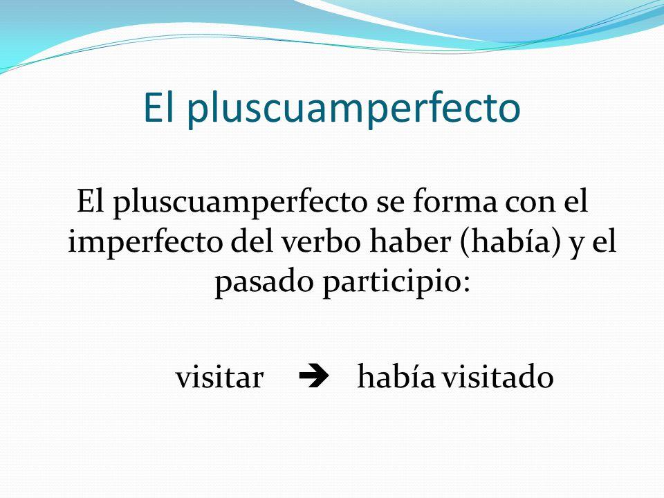 El pluscuamperfecto El pluscuamperfecto se forma con el imperfecto del verbo haber (había) y el pasado participio: visitar  había visitado