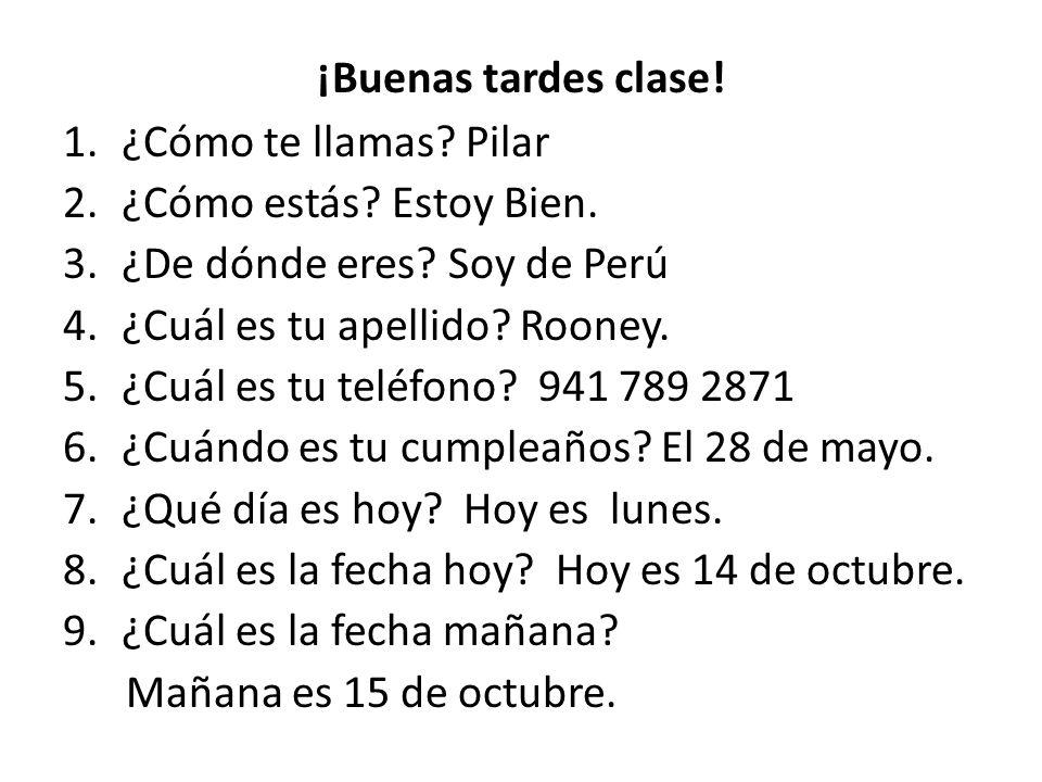 ¡Buenas tardes clase! ¿Cómo te llamas Pilar. ¿Cómo estás Estoy Bien. ¿De dónde eres Soy de Perú.